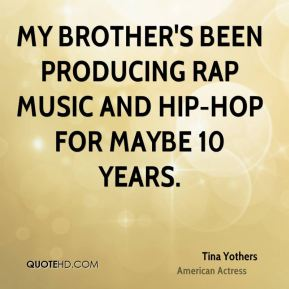Tina Yothers - My brother's been producing rap music and hip-hop for maybe 10 years.