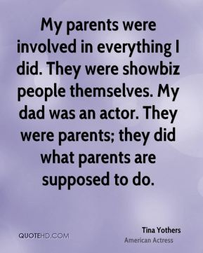 My parents were involved in everything I did. They were showbiz people themselves. My dad was an actor. They were parents; they did what parents are supposed to do.