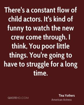 Tina Yothers - There's a constant flow of child actors. It's kind of funny to watch the new crew come through. I think, You poor little things. You're going to have to struggle for a long time.