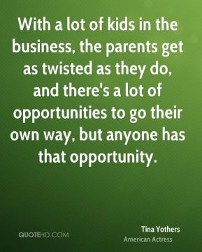 Tina Yothers - With a lot of kids in the business, the parents get as twisted as they do, and there's a lot of opportunities to go their own way, but anyone has that opportunity.
