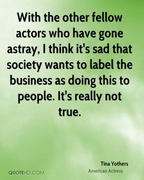 With the other fellow actors who have gone astray, I think it's sad that society wants to label the business as doing this to people. It's really not true.