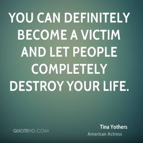 You can definitely become a victim and let people completely destroy your life.