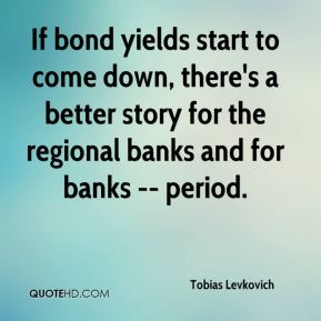 Tobias Levkovich  - If bond yields start to come down, there's a better story for the regional banks and for banks -- period.