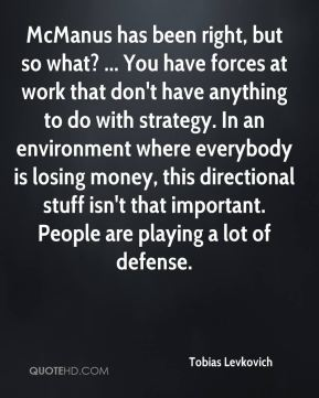 Tobias Levkovich  - McManus has been right, but so what? ... You have forces at work that don't have anything to do with strategy. In an environment where everybody is losing money, this directional stuff isn't that important. People are playing a lot of defense.