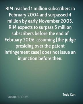 Todd Kort  - RIM reached 1 million subscribers in February 2004 and surpassed 4 million by early November 2005. RIM expects to surpass 5 million subscribers before the end of February 2006, assuming [the judge presiding over the patent infringement case] does not issue an injunction before then.