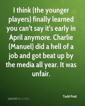 Todd Pratt  - I think (the younger players) finally learned you can't say it's early in April anymore. Charlie (Manuel) did a hell of a job and got beat up by the media all year. It was unfair.