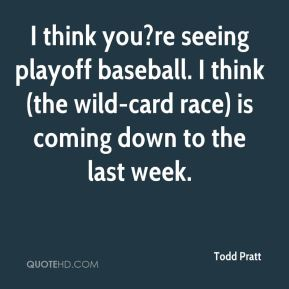 Todd Pratt  - I think you?re seeing playoff baseball. I think (the wild-card race) is coming down to the last week.
