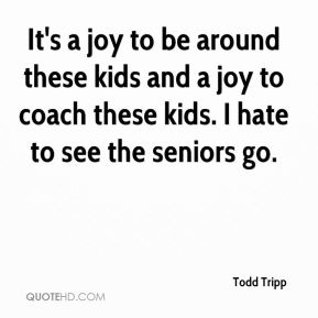 Todd Tripp  - It's a joy to be around these kids and a joy to coach these kids. I hate to see the seniors go.