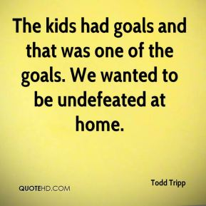 Todd Tripp  - The kids had goals and that was one of the goals. We wanted to be undefeated at home.