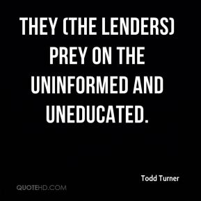 Todd Turner  - They (the lenders) prey on the uninformed and uneducated.
