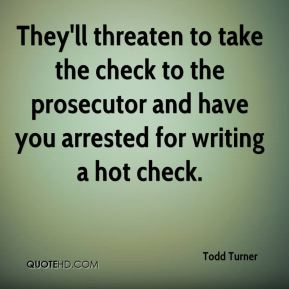 Todd Turner  - They'll threaten to take the check to the prosecutor and have you arrested for writing a hot check.