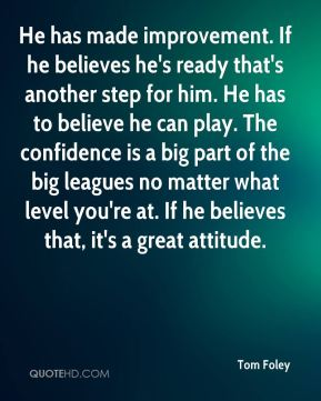 Tom Foley  - He has made improvement. If he believes he's ready that's another step for him. He has to believe he can play. The confidence is a big part of the big leagues no matter what level you're at. If he believes that, it's a great attitude.
