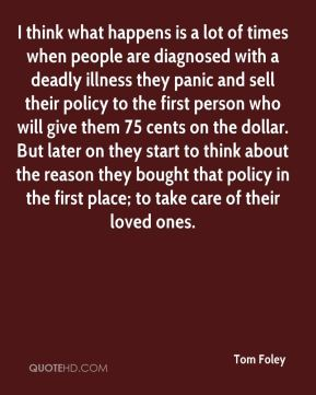 Tom Foley  - I think what happens is a lot of times when people are diagnosed with a deadly illness they panic and sell their policy to the first person who will give them 75 cents on the dollar. But later on they start to think about the reason they bought that policy in the first place; to take care of their loved ones.
