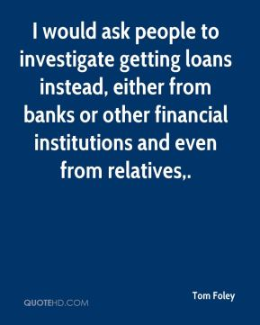 Tom Foley  - I would ask people to investigate getting loans instead, either from banks or other financial institutions and even from relatives.