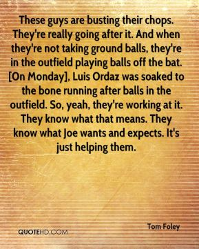 Tom Foley  - These guys are busting their chops. They're really going after it. And when they're not taking ground balls, they're in the outfield playing balls off the bat. [On Monday], Luis Ordaz was soaked to the bone running after balls in the outfield. So, yeah, they're working at it. They know what that means. They know what Joe wants and expects. It's just helping them.