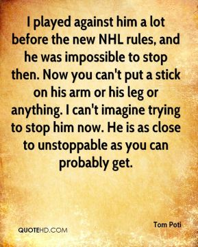 I played against him a lot before the new NHL rules, and he was impossible to stop then. Now you can't put a stick on his arm or his leg or anything. I can't imagine trying to stop him now. He is as close to unstoppable as you can probably get.