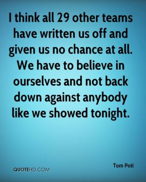 I think all 29 other teams have written us off and given us no chance at all. We have to believe in ourselves and not back down against anybody like we showed tonight.