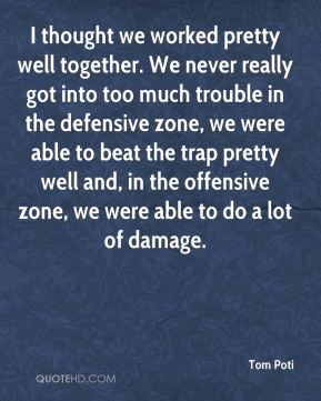 I thought we worked pretty well together. We never really got into too much trouble in the defensive zone, we were able to beat the trap pretty well and, in the offensive zone, we were able to do a lot of damage.