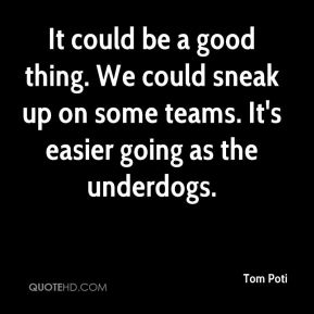 Tom Poti  - It could be a good thing. We could sneak up on some teams. It's easier going as the underdogs.