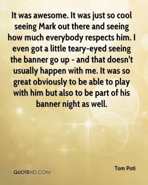 It was awesome. It was just so cool seeing Mark out there and seeing how much everybody respects him. I even got a little teary-eyed seeing the banner go up - and that doesn't usually happen with me. It was so great obviously to be able to play with him but also to be part of his banner night as well.
