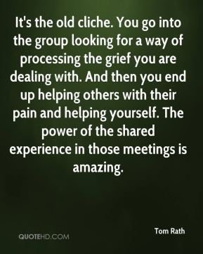 Tom Rath  - It's the old cliche. You go into the group looking for a way of processing the grief you are dealing with. And then you end up helping others with their pain and helping yourself. The power of the shared experience in those meetings is amazing.