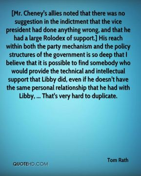 Tom Rath  - [Mr. Cheney's allies noted that there was no suggestion in the indictment that the vice president had done anything wrong, and that he had a large Rolodex of support.] His reach within both the party mechanism and the policy structures of the government is so deep that I believe that it is possible to find somebody who would provide the technical and intellectual support that Libby did, even if he doesn't have the same personal relationship that he had with Libby, ... That's very hard to duplicate.