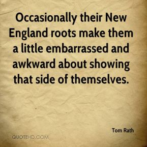 Tom Rath  - Occasionally their New England roots make them a little embarrassed and awkward about showing that side of themselves.