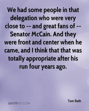 Tom Rath  - We had some people in that delegation who were very close to -- and great fans of -- Senator McCain. And they were front and center when he came, and I think that that was totally appropriate after his run four years ago.