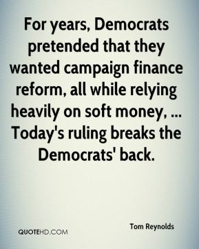 Tom Reynolds  - For years, Democrats pretended that they wanted campaign finance reform, all while relying heavily on soft money, ... Today's ruling breaks the Democrats' back.