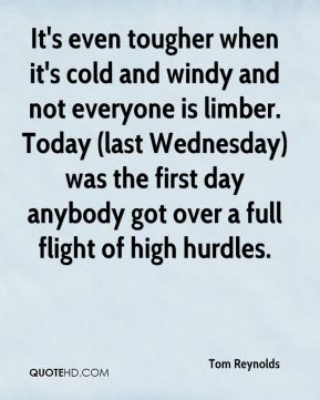 Tom Reynolds  - It's even tougher when it's cold and windy and not everyone is limber. Today (last Wednesday) was the first day anybody got over a full flight of high hurdles.