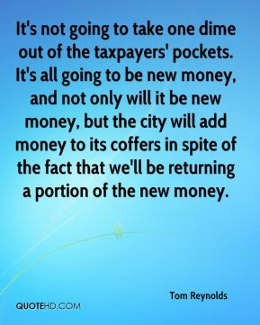 Tom Reynolds  - It's not going to take one dime out of the taxpayers' pockets. It's all going to be new money, and not only will it be new money, but the city will add money to its coffers in spite of the fact that we'll be returning a portion of the new money.