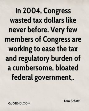 Tom Schatz  - In 2004, Congress wasted tax dollars like never before. Very few members of Congress are working to ease the tax and regulatory burden of a cumbersome, bloated federal government.
