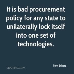 Tom Schatz  - It is bad procurement policy for any state to unilaterally lock itself into one set of technologies.
