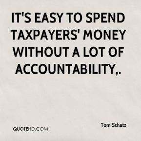 Tom Schatz  - It's easy to spend taxpayers' money without a lot of accountability.