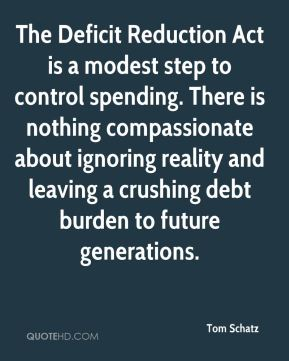 Tom Schatz  - The Deficit Reduction Act is a modest step to control spending. There is nothing compassionate about ignoring reality and leaving a crushing debt burden to future generations.
