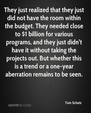 Tom Schatz  - They just realized that they just did not have the room within the budget. They needed close to $1 billion for various programs, and they just didn't have it without taking the projects out. But whether this is a trend or a one-year aberration remains to be seen.