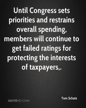 Tom Schatz  - Until Congress sets priorities and restrains overall spending, members will continue to get failed ratings for protecting the interests of taxpayers.