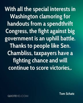 Tom Schatz  - With all the special interests in Washington clamoring for handouts from a spendthrift Congress, the fight against big government is an uphill battle. Thanks to people like Sen. Chambliss, taxpayers have a fighting chance and will continue to score victories.