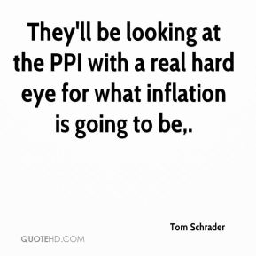 They'll be looking at the PPI with a real hard eye for what inflation is going to be.