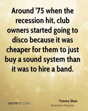 Around '75 when the recession hit, club owners started going to disco because it was cheaper for them to just buy a sound system than it was to hire a band.