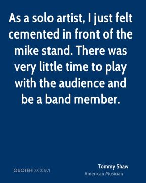 As a solo artist, I just felt cemented in front of the mike stand. There was very little time to play with the audience and be a band member.