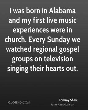 Tommy Shaw - I was born in Alabama and my first live music experiences were in church. Every Sunday we watched regional gospel groups on television singing their hearts out.