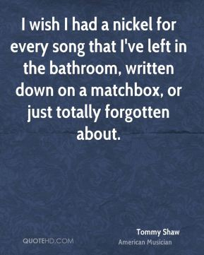 I wish I had a nickel for every song that I've left in the bathroom, written down on a matchbox, or just totally forgotten about.