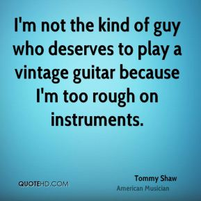 I'm not the kind of guy who deserves to play a vintage guitar because I'm too rough on instruments.
