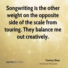Songwriting is the other weight on the opposite side of the scale from touring. They balance me out creatively.