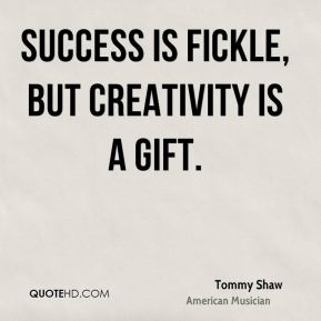Success is fickle, but creativity is a gift.