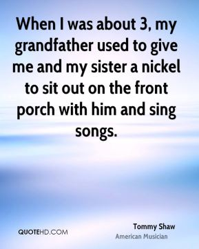 When I was about 3, my grandfather used to give me and my sister a nickel to sit out on the front porch with him and sing songs.
