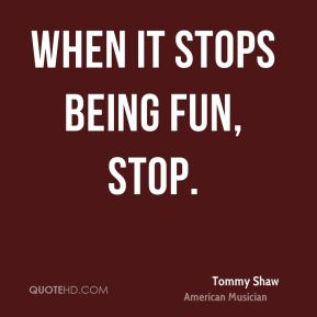 When it stops being fun, stop.