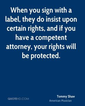 When you sign with a label, they do insist upon certain rights, and if you have a competent attorney, your rights will be protected.