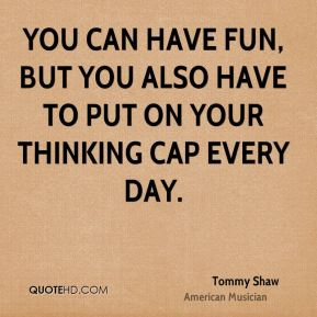 You can have fun, but you also have to put on your thinking cap every day.